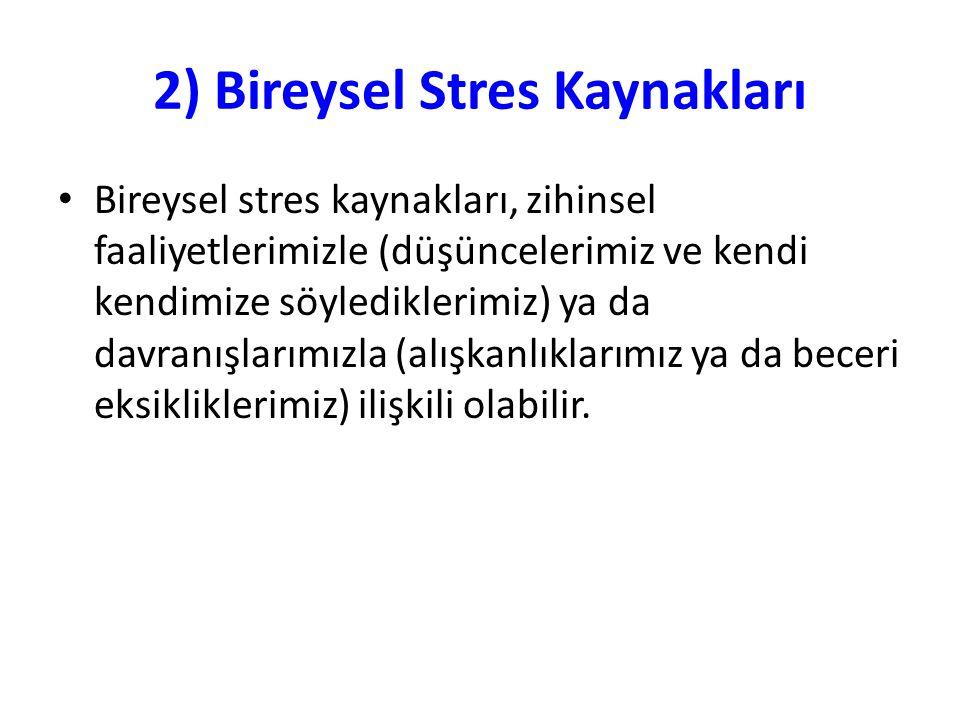 2) Bireysel Stres Kaynakları Bireysel stres kaynakları, zihinsel faaliyetlerimizle (düşüncelerimiz ve kendi kendimize söylediklerimiz) ya da davranışl