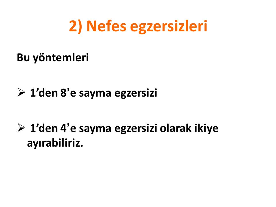 2) Nefes egzersizleri Bu yöntemleri  1'den 8 ' e sayma egzersizi  1'den 4 ' e sayma egzersizi olarak ikiye ayırabiliriz.