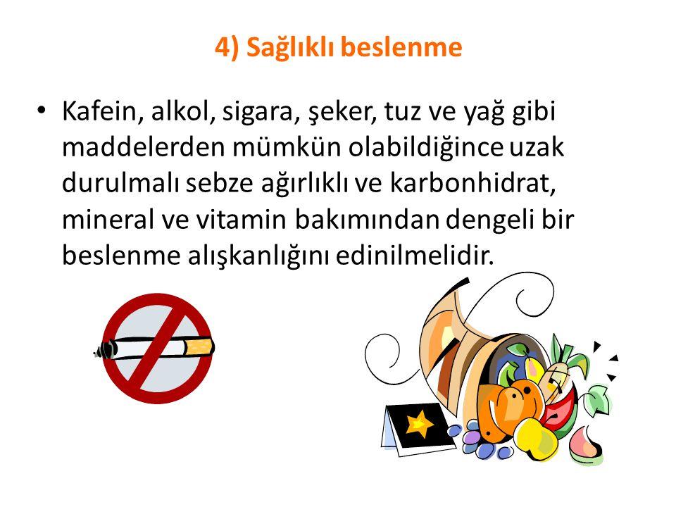 4) Sağlıklı beslenme Kafein, alkol, sigara, şeker, tuz ve yağ gibi maddelerden mümkün olabildiğince uzak durulmalı sebze ağırlıklı ve karbonhidrat, mi