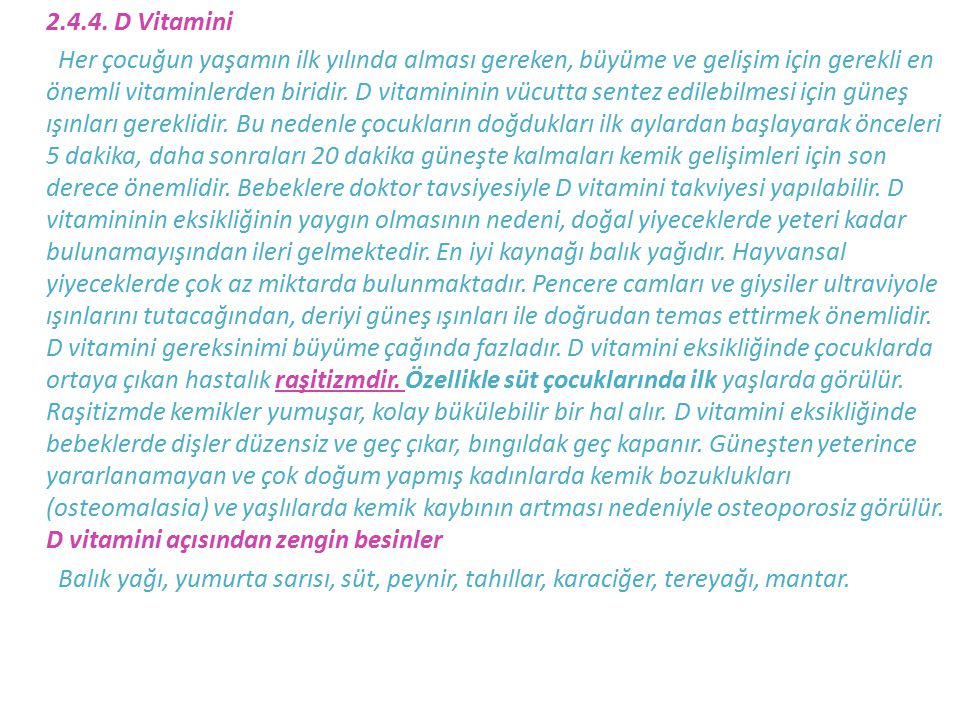 2.4.4. D Vitamini Her çocuğun yaşamın ilk yılında alması gereken, büyüme ve gelişim için gerekli en önemli vitaminlerden biridir. D vitamininin vücutt