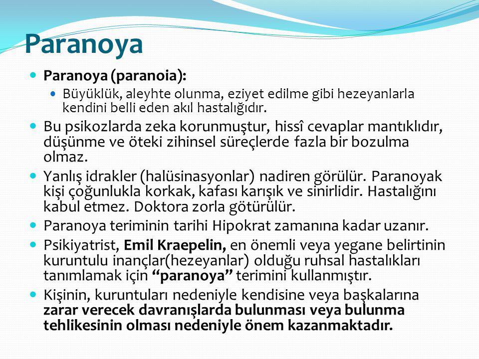 Paranoya Paranoya (paranoia): Büyüklük, aleyhte olunma, eziyet edilme gibi hezeyanlarla kendini belli eden akıl hastalığıdır. Bu psikozlarda zeka koru