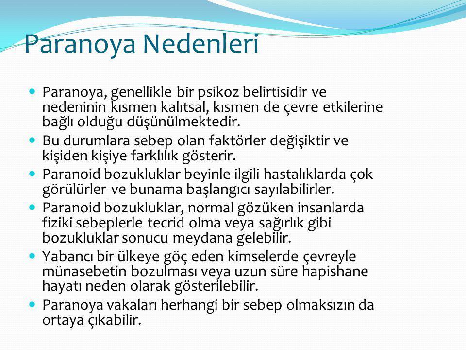 Paranoya Nedenleri Paranoya, genellikle bir psikoz belirtisidir ve nedeninin kısmen kalıtsal, kısmen de çevre etkilerine bağlı olduğu düşünülmektedir.