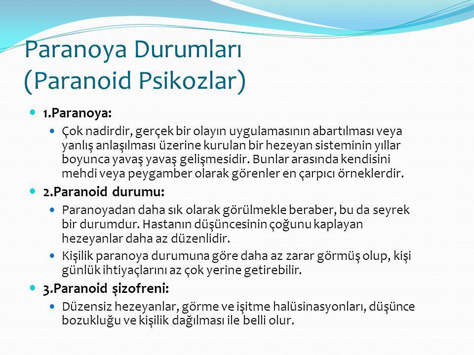 Paranoya Durumları (Paranoid Psikozlar) 1.Paranoya: Çok nadirdir, gerçek bir olayın uygulamasının abartılması veya yanlış anlaşılması üzerine kurulan bir hezeyan sisteminin yıllar boyunca yavaş yavaş gelişmesidir.
