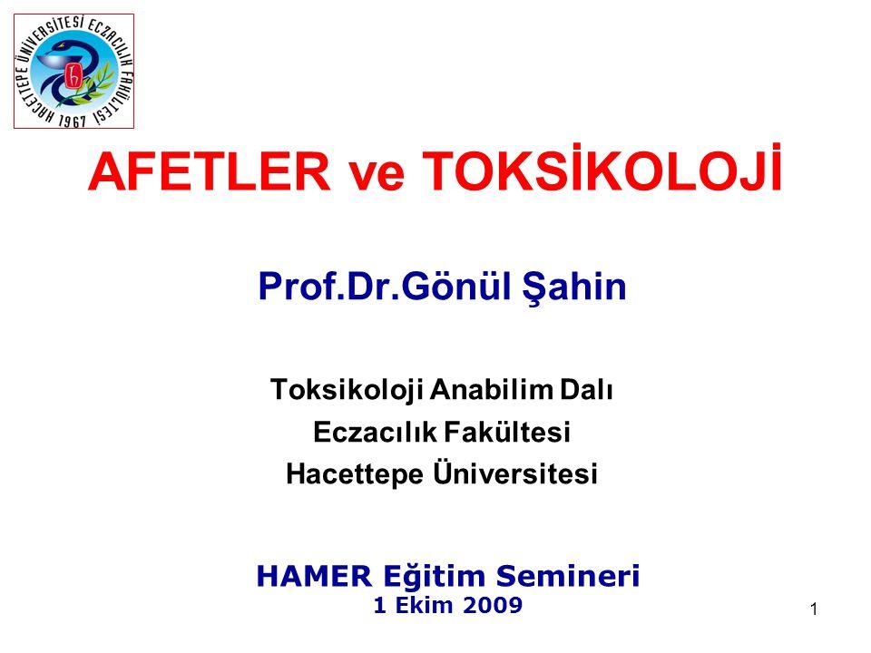 1 AFETLER ve TOKSİKOLOJİ Prof.Dr.Gönül Şahin Toksikoloji Anabilim Dalı Eczacılık Fakültesi Hacettepe Üniversitesi HAMER Eğitim Semineri 1 Ekim 2009