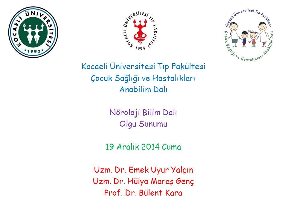 Kocaeli Üniversitesi Tıp Fakültesi Çocuk Sağlığı ve Hastalıkları Anabilim Dalı Nöroloji Bilim Dalı Olgu Sunumu 19 Aralık 2014 Cuma Uzm. Dr. Emek Uyur