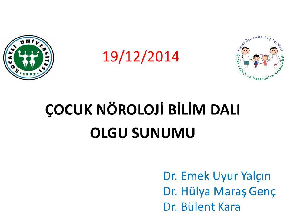 19/12/2014 ÇOCUK NÖROLOJİ BİLİM DALI OLGU SUNUMU Dr. Emek Uyur Yalçın Dr. Hülya Maraş Genç Dr. Bülent Kara