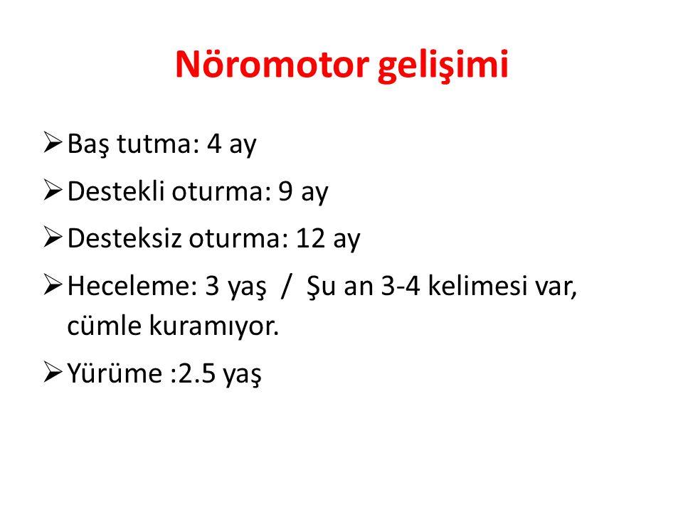 Nöromotor gelişimi  Baş tutma: 4 ay  Destekli oturma: 9 ay  Desteksiz oturma: 12 ay  Heceleme: 3 yaş / Şu an 3-4 kelimesi var, cümle kuramıyor. 