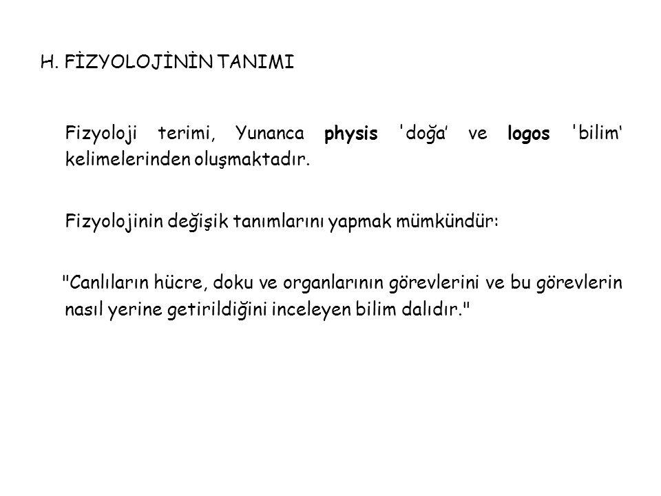 H. FİZYOLOJİNİN TANIMI Fizyoloji terimi, Yunanca physis 'doğa' ve logos 'bilim' kelimelerinden oluşmaktadır. Fizyolojinin değişik tanımlarını yapmak m