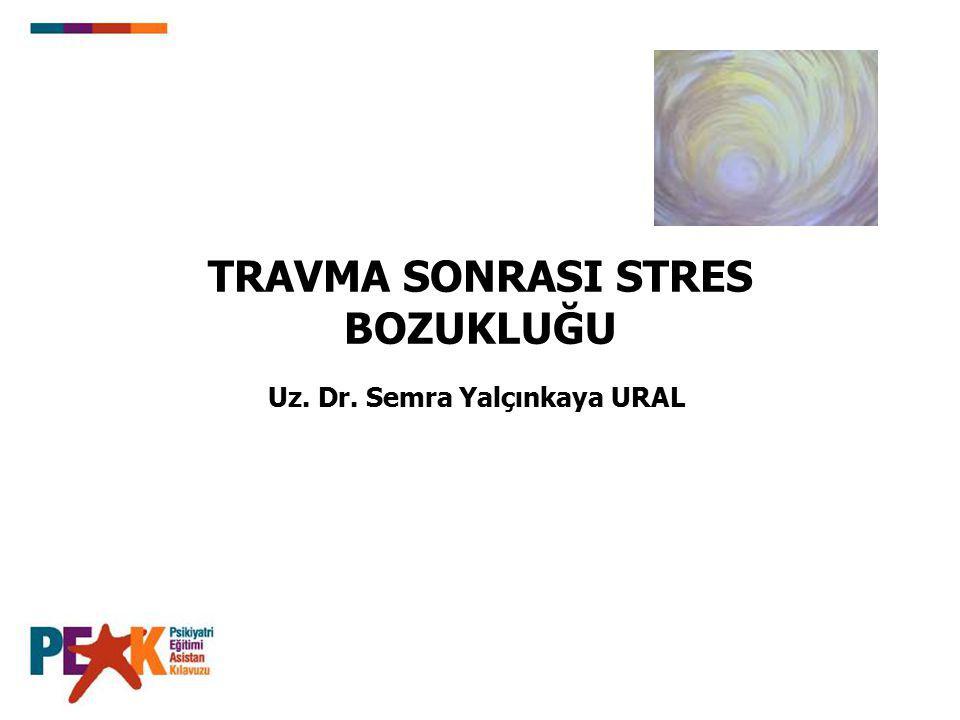 TRAVMA SONRASI STRES BOZUKLUĞU Uz. Dr. Semra Yalçınkaya URAL