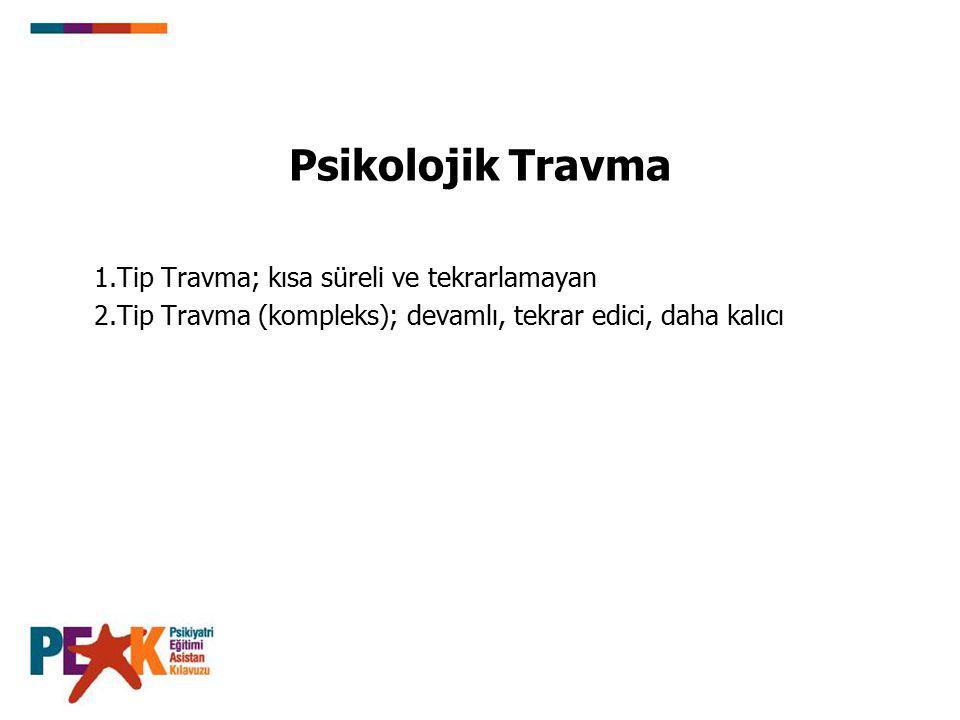 Psikolojik Travma 1.Tip Travma; kısa süreli ve tekrarlamayan 2.Tip Travma (kompleks); devamlı, tekrar edici, daha kalıcı