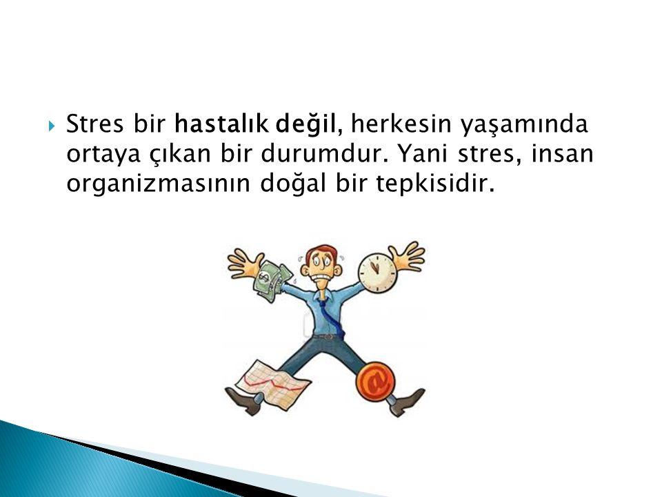  Stres bir hastalık değil, herkesin yaşamında ortaya çıkan bir durumdur. Yani stres, insan organizmasının doğal bir tepkisidir.