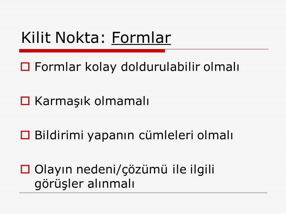 Kilit Nokta: Formlar  Formlar kolay doldurulabilir olmalı  Karmaşık olmamalı  Bildirimi yapanın cümleleri olmalı  Olayın nedeni/çözümü ile ilgili görüşler alınmalı