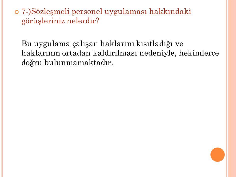7-)Sözleşmeli personel uygulaması hakkındaki görüşleriniz nelerdir? Bu uygulama çalışan haklarını kısıtladığı ve haklarının ortadan kaldırılması neden