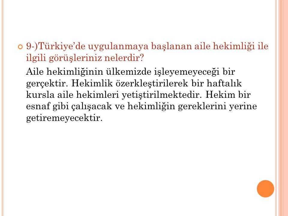 9-)Türkiye'de uygulanmaya başlanan aile hekimliği ile ilgili görüşleriniz nelerdir? Aile hekimliğinin ülkemizde işleyemeyeceği bir gerçektir. Hekimlik