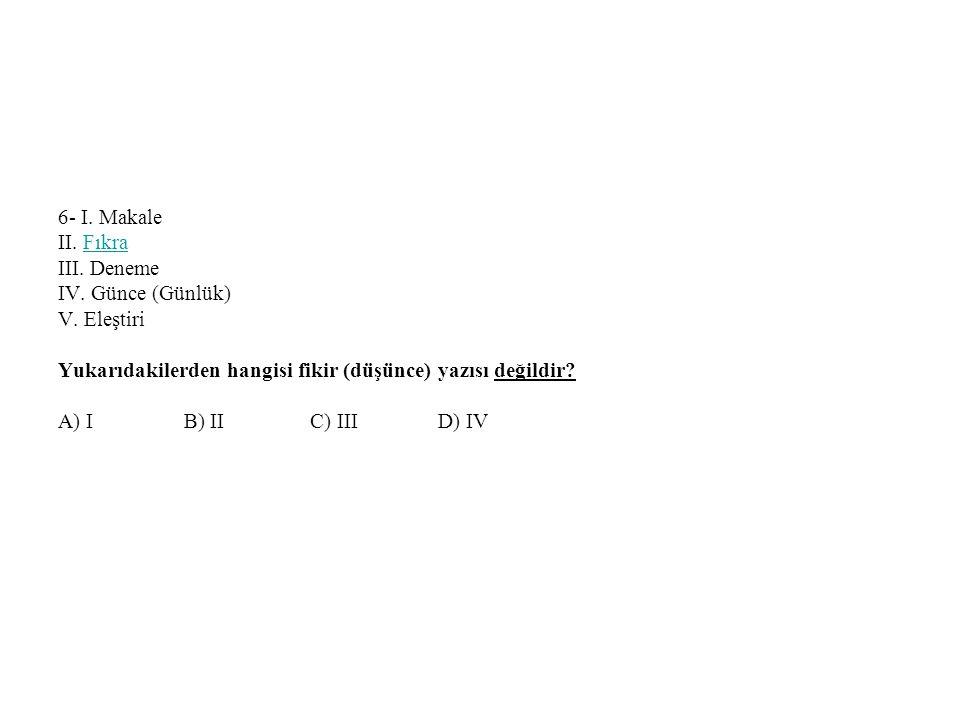 6- I. Makale II. Fıkra III. Deneme IV. Günce (Günlük) V. Eleştiri Yukarıdakilerden hangisi fikir (düşünce) yazısı değildir? A) I B) II C) III D) IV Fı