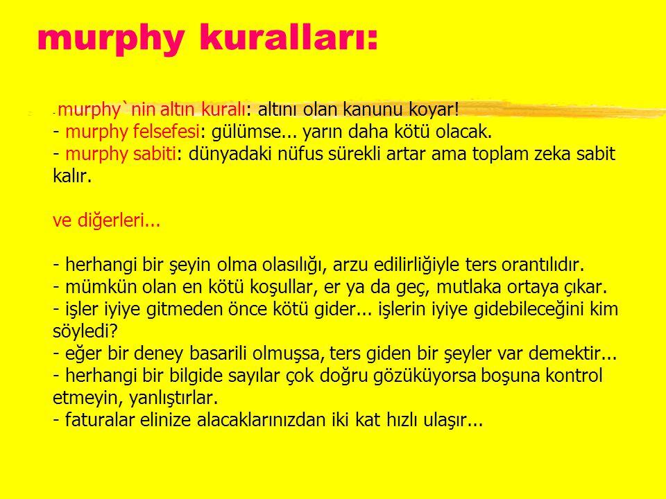 murphy kuralları: z- murphy`nin altın kuralı: altını olan kanunu koyar! - murphy felsefesi: gülümse... yarın daha kötü olacak. - murphy sabiti: dünyad
