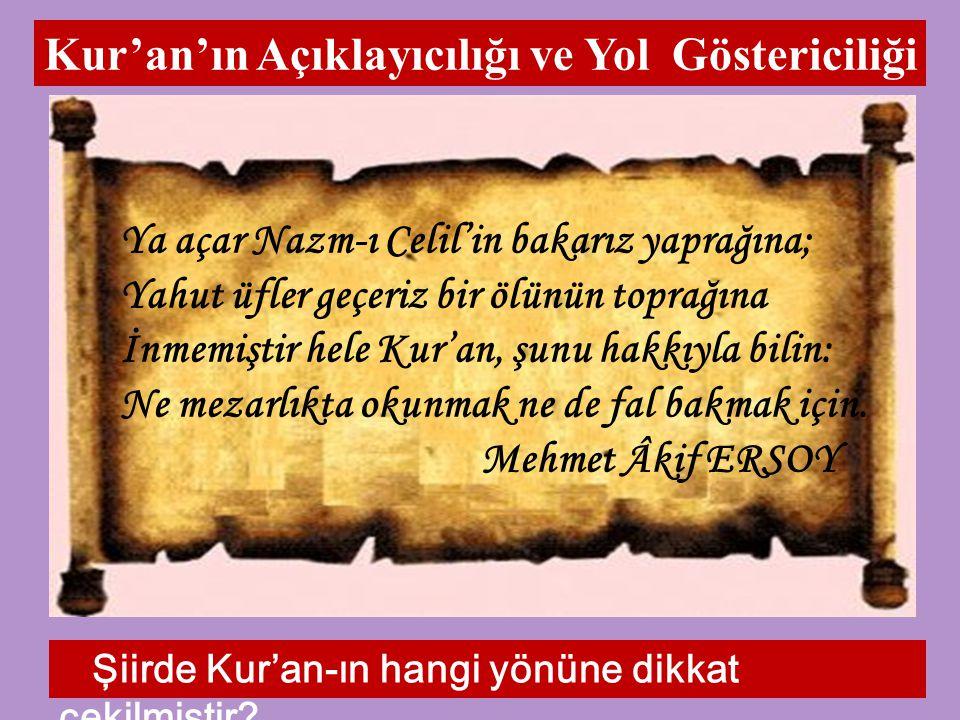 Kur'an'ın Açıklayıcılığı ve Yol Göstericiliği Ya açar Nazm-ı Celil'in bakarız yaprağına; Yahut üfler geçeriz bir ölünün toprağına İnmemiştir hele Kur'