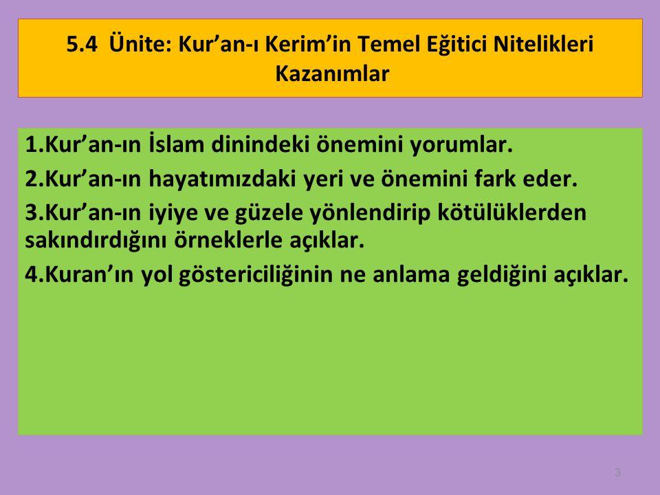 3 5.4 Ünite: Kur'an-ı Kerim'in Temel Eğitici Nitelikleri Kazanımlar 1.Kur'an-ın İslam dinindeki önemini yorumlar. 2.Kur'an-ın hayatımızdaki yeri ve ön