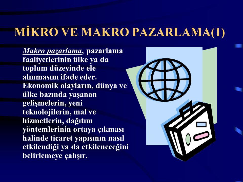 MİKRO VE MAKRO PAZARLAMA(1) Makro pazarlama, pazarlama faaliyetlerinin ülke ya da toplum düzeyinde ele alınmasını ifade eder. Ekonomik olayların, düny