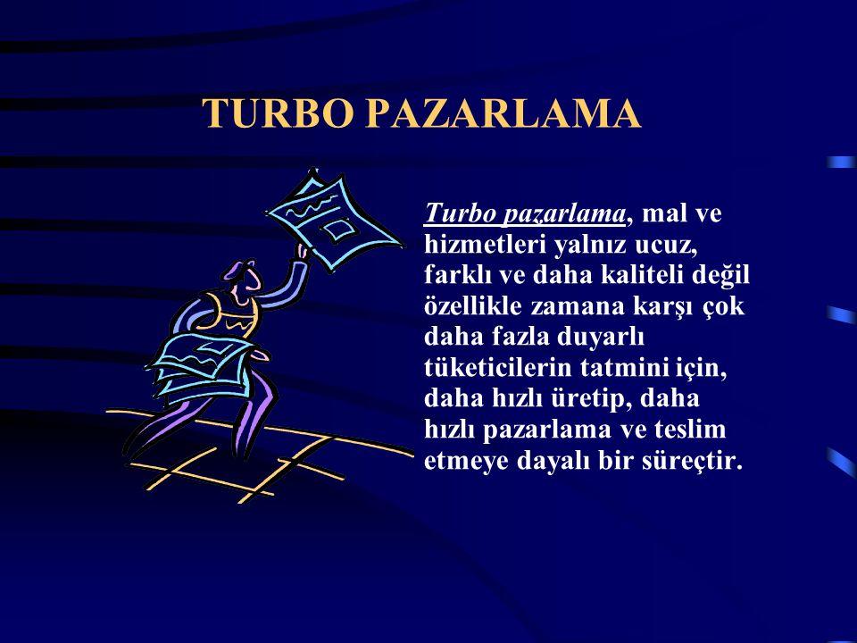 TURBO PAZARLAMA Turbo pazarlama, mal ve hizmetleri yalnız ucuz, farklı ve daha kaliteli değil özellikle zamana karşı çok daha fazla duyarlı tüketicile