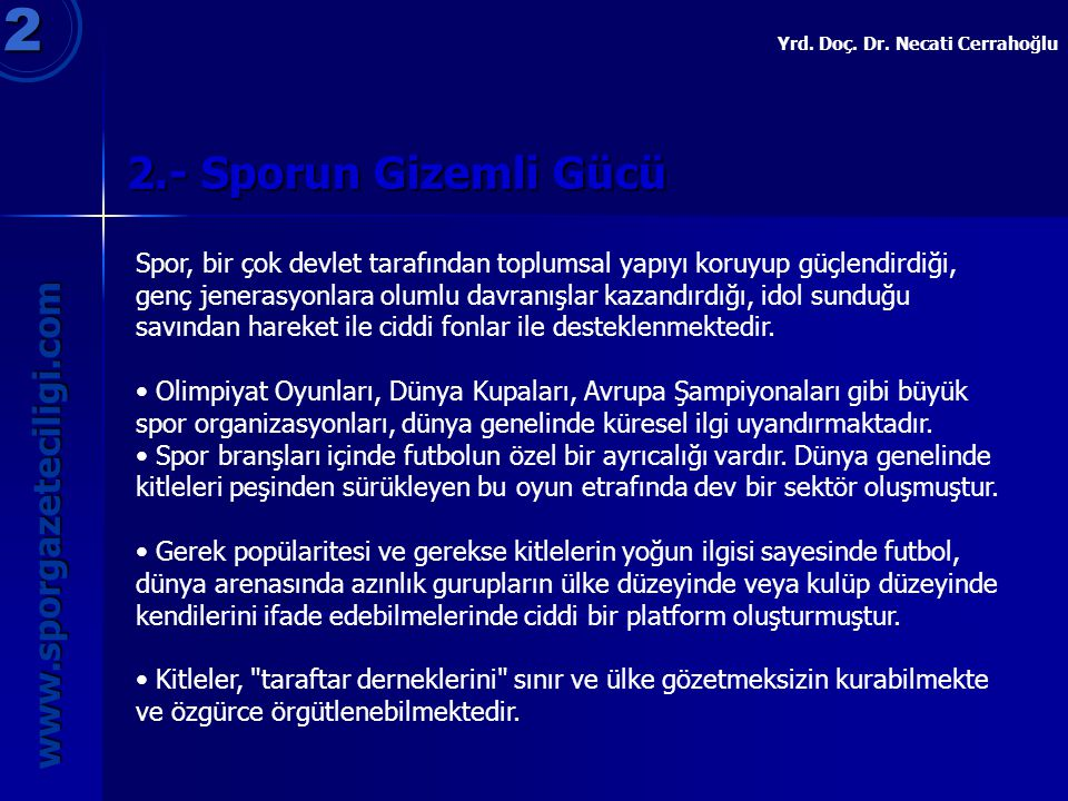 2.- Sporun Gizemli Gücü 2 www.sporgazeteciligi.com Yrd. Doç. Dr. Necati Cerrahoğlu Spor, bir çok devlet tarafından toplumsal yapıyı koruyup güçlendird