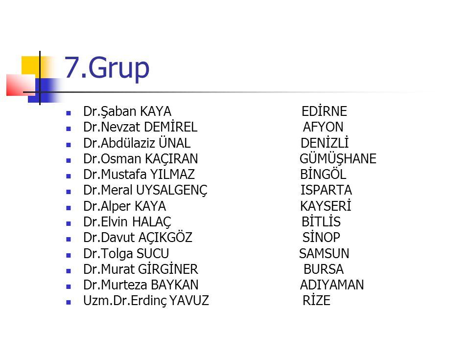 7.Grup Dr.Şaban KAYA EDİRNE Dr.Nevzat DEMİREL AFYON Dr.Abdülaziz ÜNAL DENİZLİ Dr.Osman KAÇIRAN GÜMÜŞHANE Dr.Mustafa YILMAZ BİNGÖL Dr.Meral UYSALGENÇ I