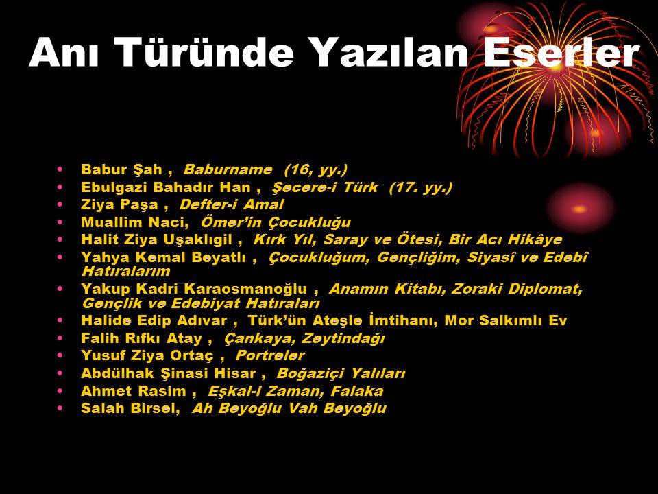 Anı Türünde Yazılan Eserler Babur Şah, Baburname (16, yy.) Ebulgazi Bahadır Han, Şecere-i Türk (17. yy.) Ziya Paşa, Defter-i Amal Muallim Naci, Ömer'i