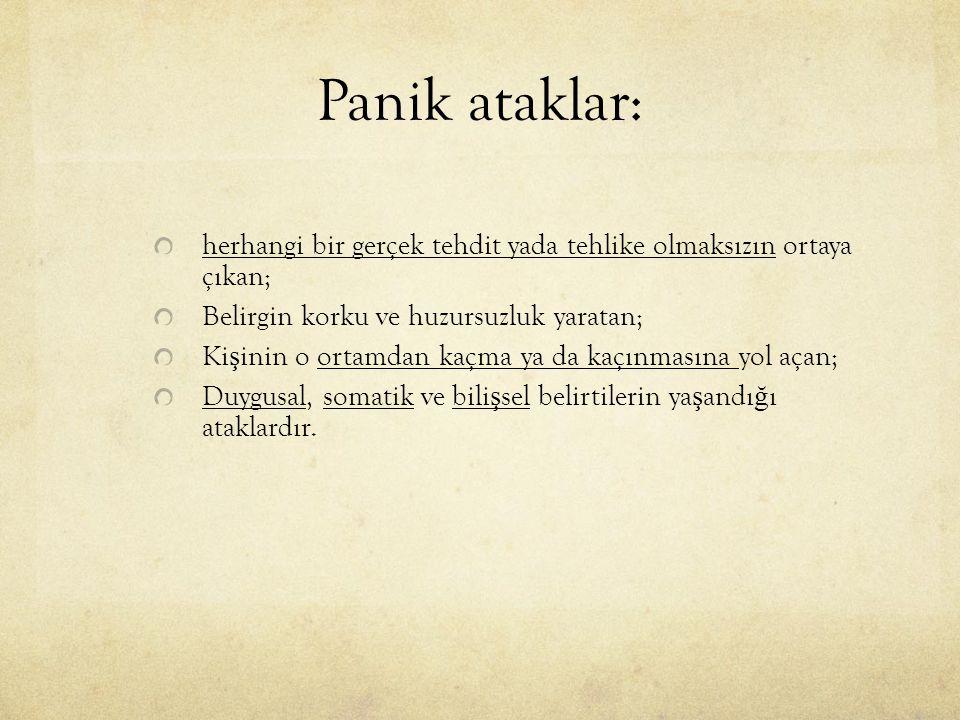 Panik ataklar: herhangi bir gerçek tehdit yada tehlike olmaksızın ortaya çıkan; Belirgin korku ve huzursuzluk yaratan; Ki ş inin o ortamdan kaçma ya d