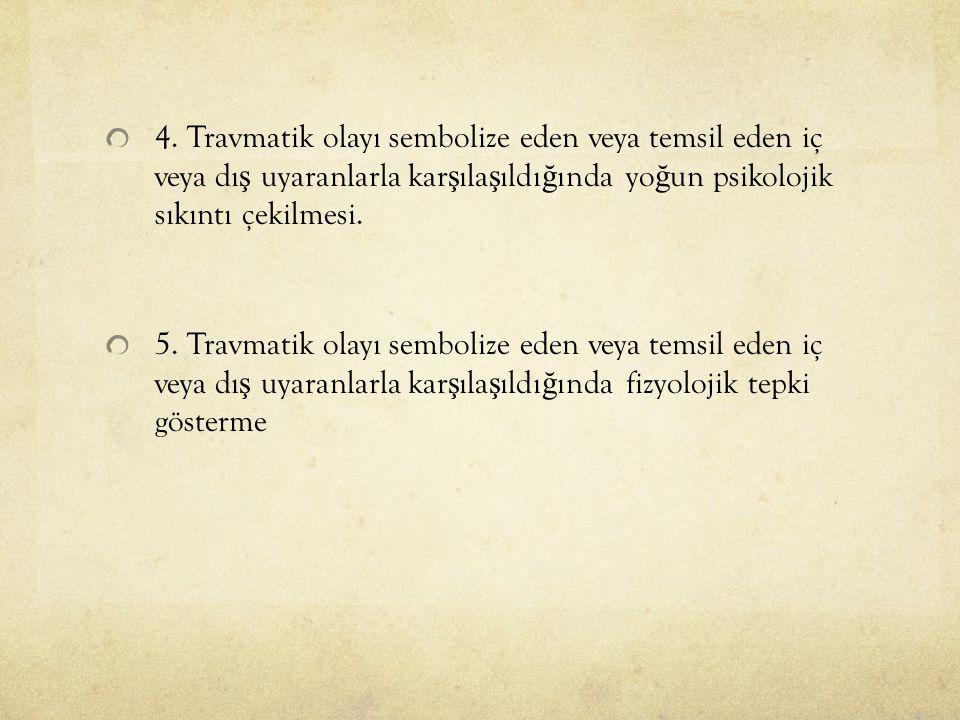 4. Travmatik olayı sembolize eden veya temsil eden iç veya dı ş uyaranlarla kar ş ıla ş ıldı ğ ında yo ğ un psikolojik sıkıntı çekilmesi. 5. Travmatik