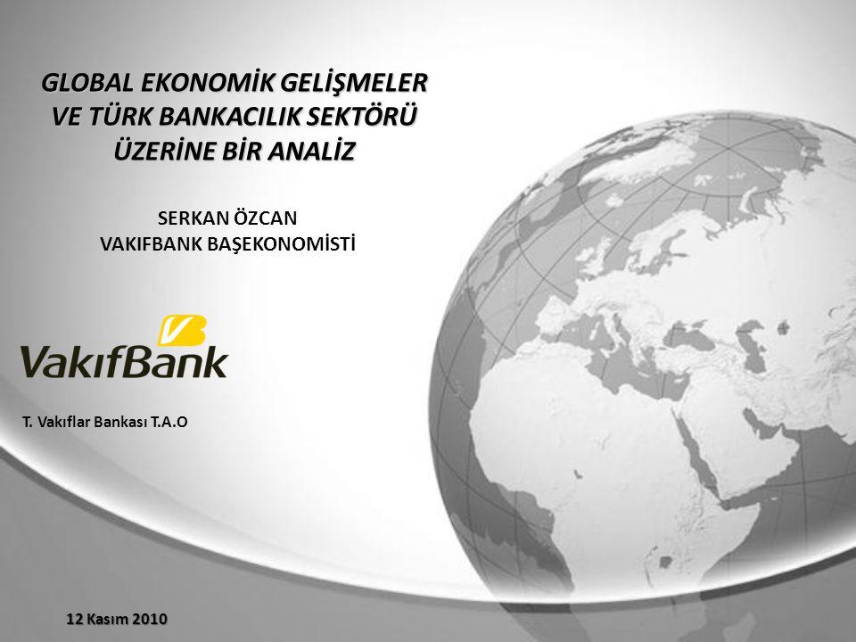 GLOBAL EKONOMİK GELİŞMELER VE TÜRK BANKACILIK SEKTÖRÜ ÜZERİNE BİR ANALİZ SERKAN ÖZCAN VAKIFBANK BAŞEKONOMİSTİ 12 Kasım 2010 T.