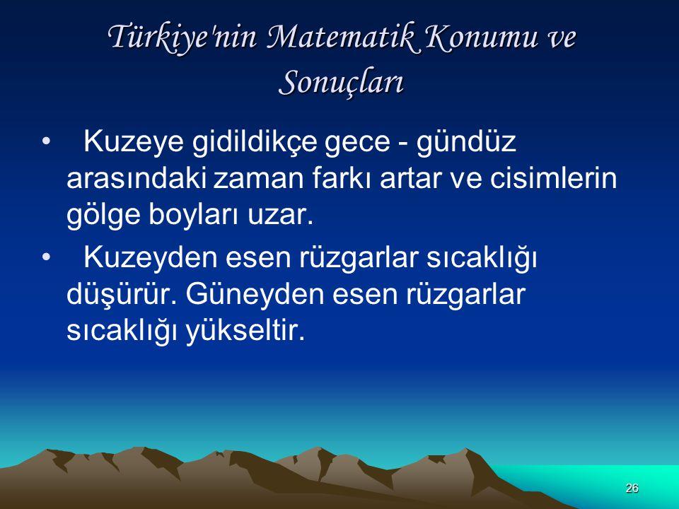 25 Türkiye'nin Matematik Konumu ve Sonuçları Kuzey - güney doğrultusunda 42° - 36° = 6° paralel farkı vardır. Bu da kuzey ucu ile güney ucu arasında 6