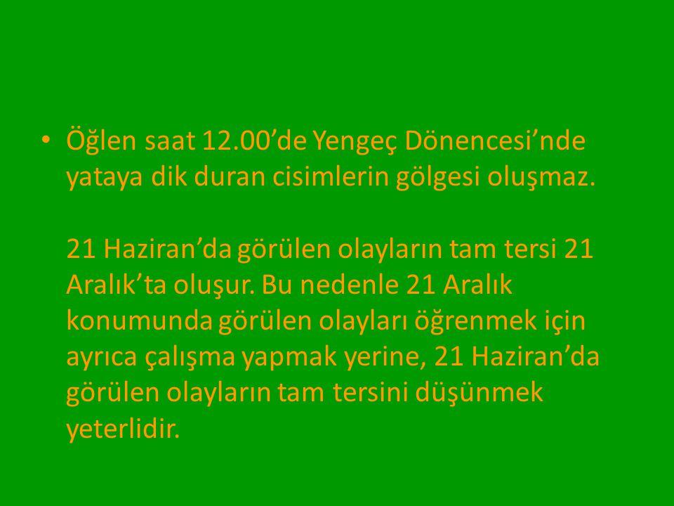 Öğlen saat 12.00'de Yengeç Dönencesi'nde yataya dik duran cisimlerin gölgesi oluşmaz. 21 Haziran'da görülen olayların tam tersi 21 Aralık'ta oluşur. B