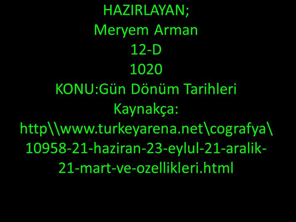 HAZIRLAYAN; Meryem Arman 12-D 1020 KONU:Gün Dönüm Tarihleri Kaynakça: http\\www.turkeyarena.net\cografya\ 10958-21-haziran-23-eylul-21-aralik- 21-mart