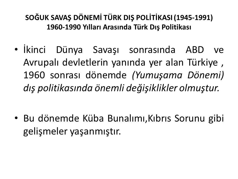 SOĞUK SAVAŞ DÖNEMİ TÜRK DIŞ POLİTİKASI (1945-1991) 1960-1990 Yılları Arasında Türk Dış Politikası İkinci Dünya Savaşı sonrasında ABD ve Avrupalı devletlerin yanında yer alan Türkiye, 1960 sonrası dönemde (Yumuşama Dönemi) dış politikasında önemli değişiklikler olmuştur.