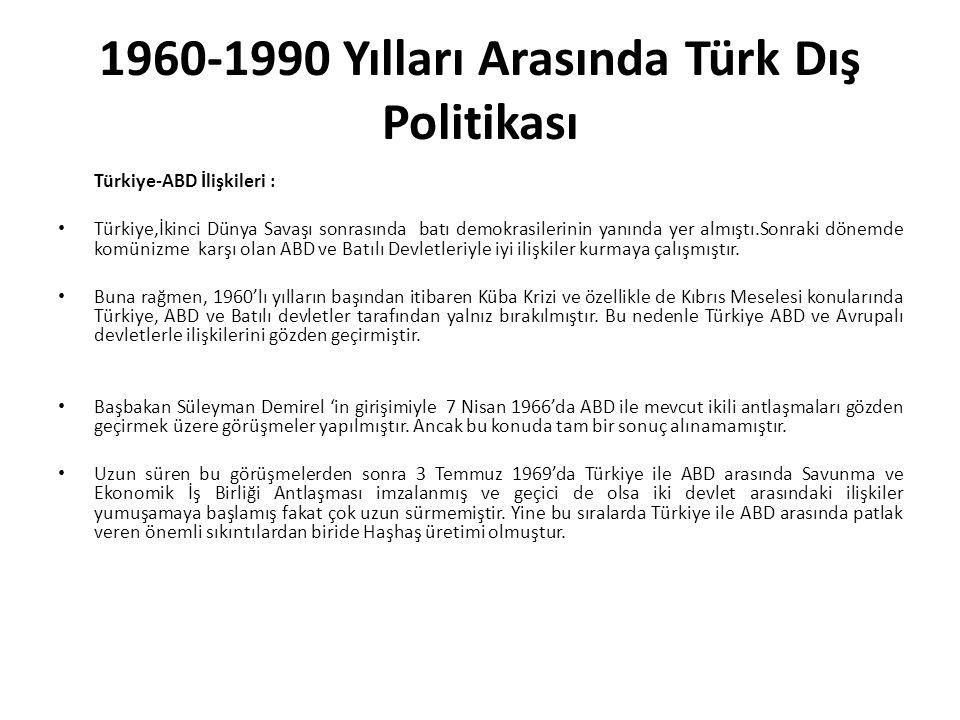 1960-1990 Yılları Arasında Türk Dış Politikası Türkiye-ABD İlişkileri : Türkiye,İkinci Dünya Savaşı sonrasında batı demokrasilerinin yanında yer almıştı.Sonraki dönemde komünizme karşı olan ABD ve Batılı Devletleriyle iyi ilişkiler kurmaya çalışmıştır.
