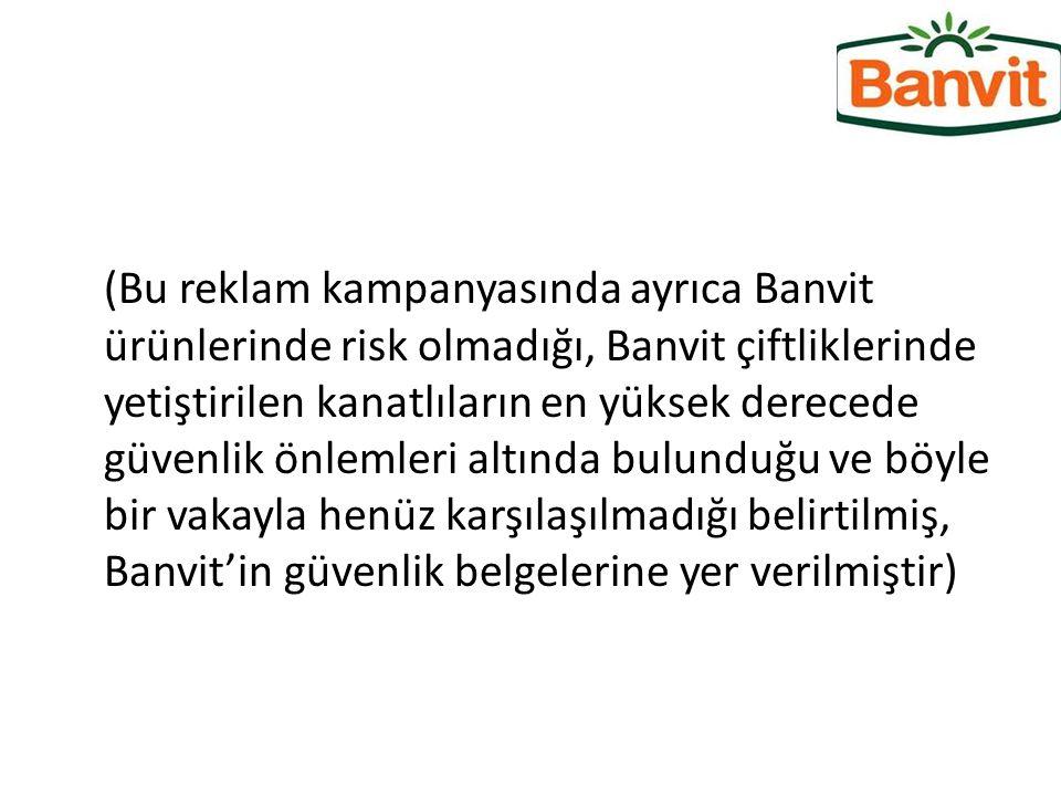 (Bu reklam kampanyasında ayrıca Banvit ürünlerinde risk olmadığı, Banvit çiftliklerinde yetiştirilen kanatlıların en yüksek derecede güvenlik önlemler
