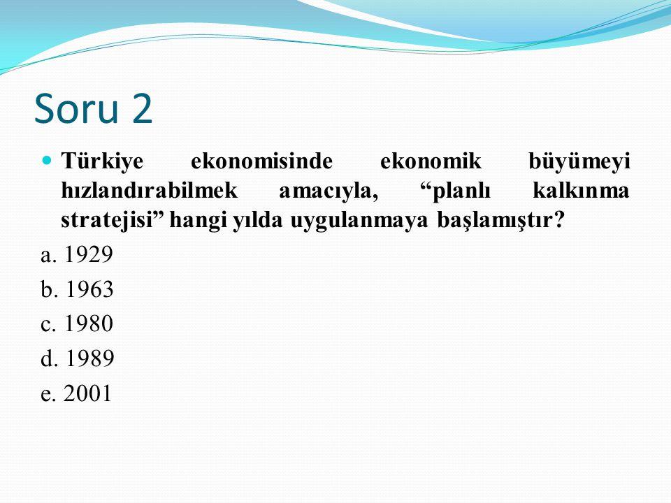 """Soru 2 Türkiye ekonomisinde ekonomik büyümeyi hızlandırabilmek amacıyla, """"planlı kalkınma stratejisi"""" hangi yılda uygulanmaya başlamıştır? a. 1929 b."""
