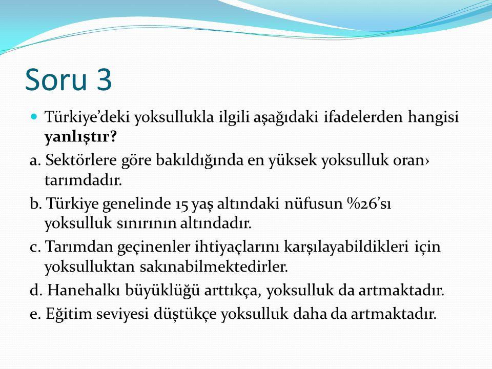 Soru 3 Türkiye'deki yoksullukla ilgili aşağıdaki ifadelerden hangisi yanlıştır? a. Sektörlere göre bakıldığında en yüksek yoksulluk oran› tarımdadır.