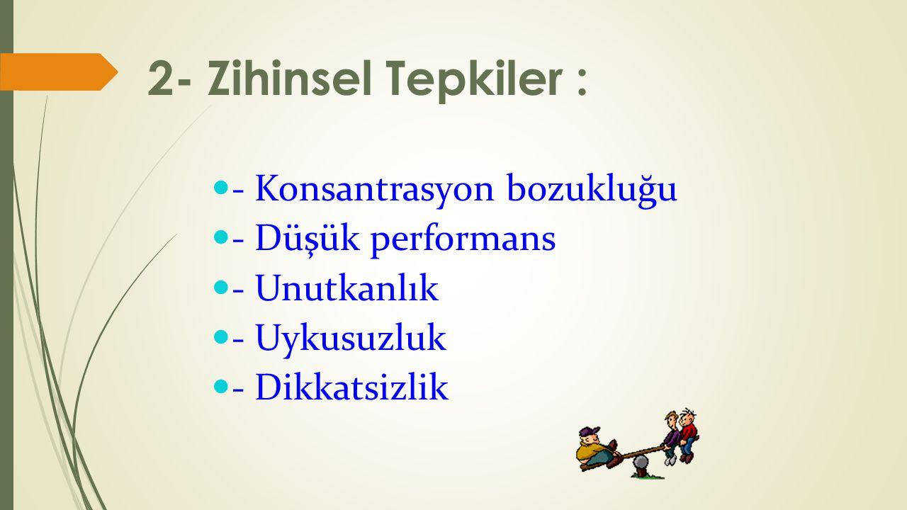 2- Zihinsel Tepkiler : - Konsantrasyon bozukluğu - Düşük performans - Unutkanlık - Uykusuzluk - Dikkatsizlik