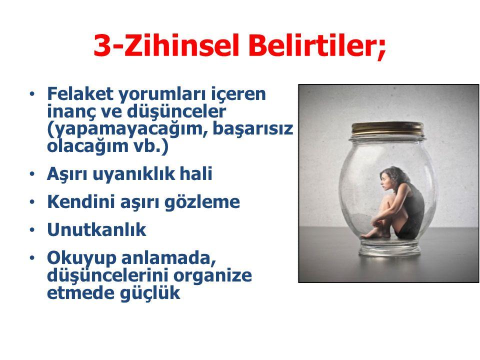 3-Zihinsel Belirtiler; Felaket yorumları içeren inanç ve düşünceler (yapamayacağım, başarısız olacağım vb.) Aşırı uyanıklık hali Kendini aşırı gözleme