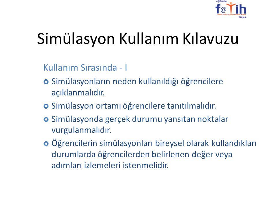 Simülasyon Kullanım Kılavuzu Kullanım Sırasında - I  Simülasyonların neden kullanıldığı öğrencilere açıklanmalıdır.  Simülasyon ortamı öğrencilere t