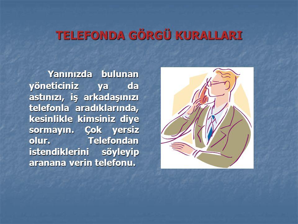 TELEFONDA GÖRGÜ KURALLARI Yanınızda bulunan yöneticiniz ya da astınızı, iş arkadaşınızı telefonla aradıklarında, kesinlikle kimsiniz diye sormayın.