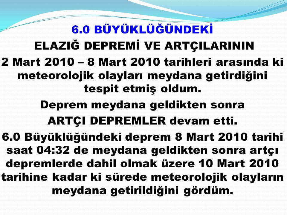 6.0 BÜYÜKLÜĞÜNDEKİ ELAZIĞ DEPREMİ VE ARTÇILARININ 2 Mart 2010 – 8 Mart 2010 tarihleri arasında ki meteorolojik olayları meydana getirdiğini tespit etmiş oldum.