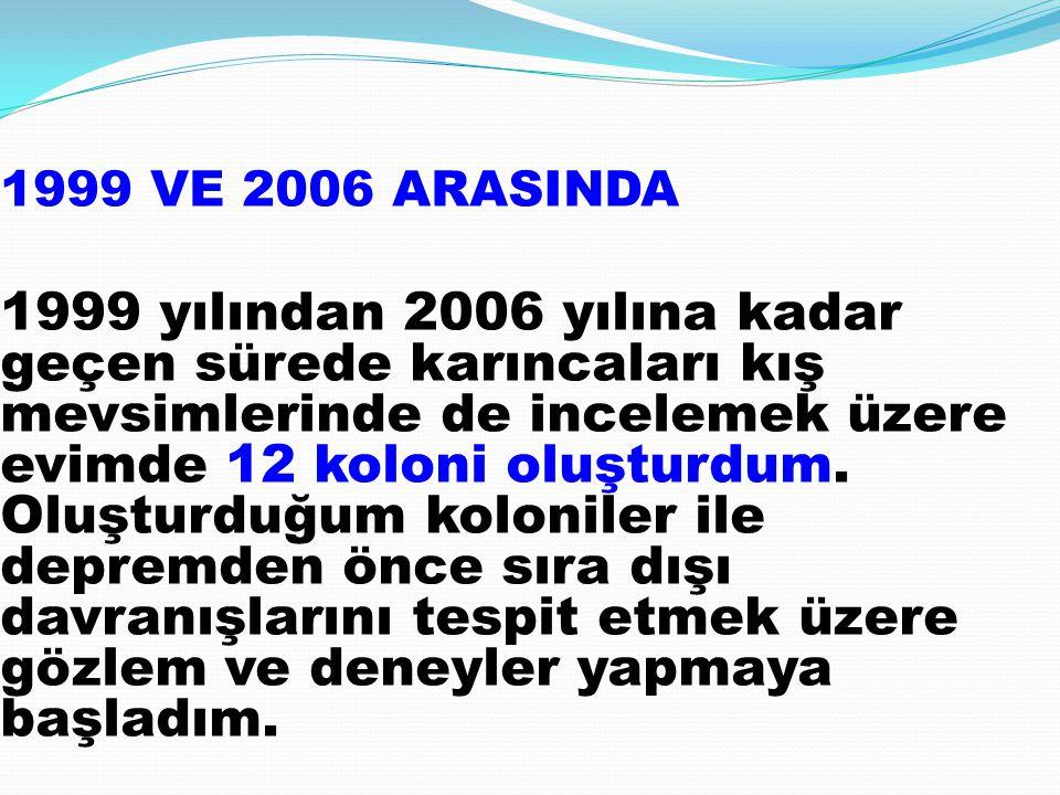 1999 VE 2006 ARASINDA 1999 yılından 2006 yılına kadar geçen sürede karıncaları kış mevsimlerinde de incelemek üzere evimde 12 koloni oluşturdum.