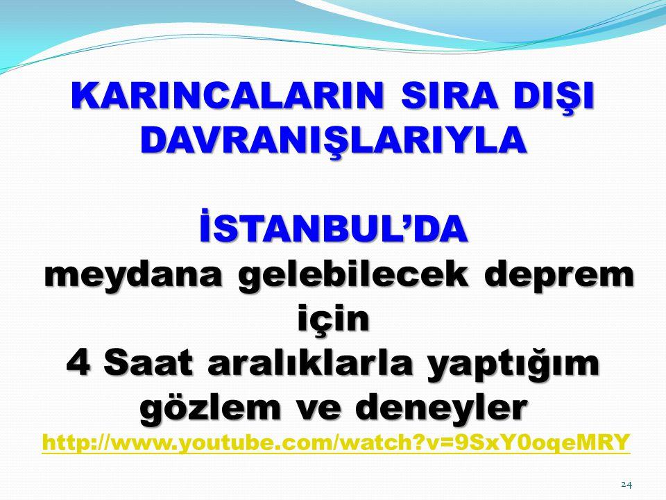 KARINCALARIN SIRA DIŞI DAVRANIŞLARIYLA İSTANBUL'DA meydana gelebilecek deprem için 4 Saat aralıklarla yaptığım gözlem ve deneyler KARINCALARIN SIRA DIŞI DAVRANIŞLARIYLA İSTANBUL'DA meydana gelebilecek deprem için 4 Saat aralıklarla yaptığım gözlem ve deneyler http://www.youtube.com/watch?v=9SxY0oqeMRY http://www.youtube.com/watch?v=9SxY0oqeMRY 24