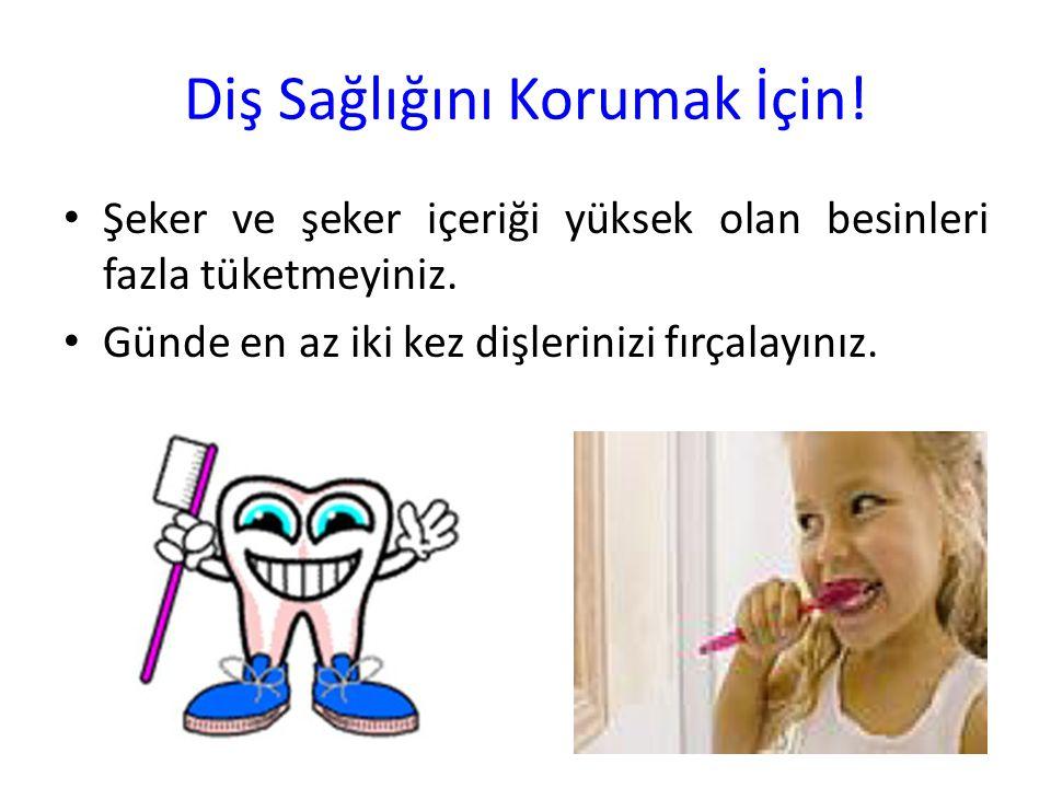Diş Sağlığını Korumak İçin! Şeker ve şeker içeriği yüksek olan besinleri fazla tüketmeyiniz. Günde en az iki kez dişlerinizi fırçalayınız.