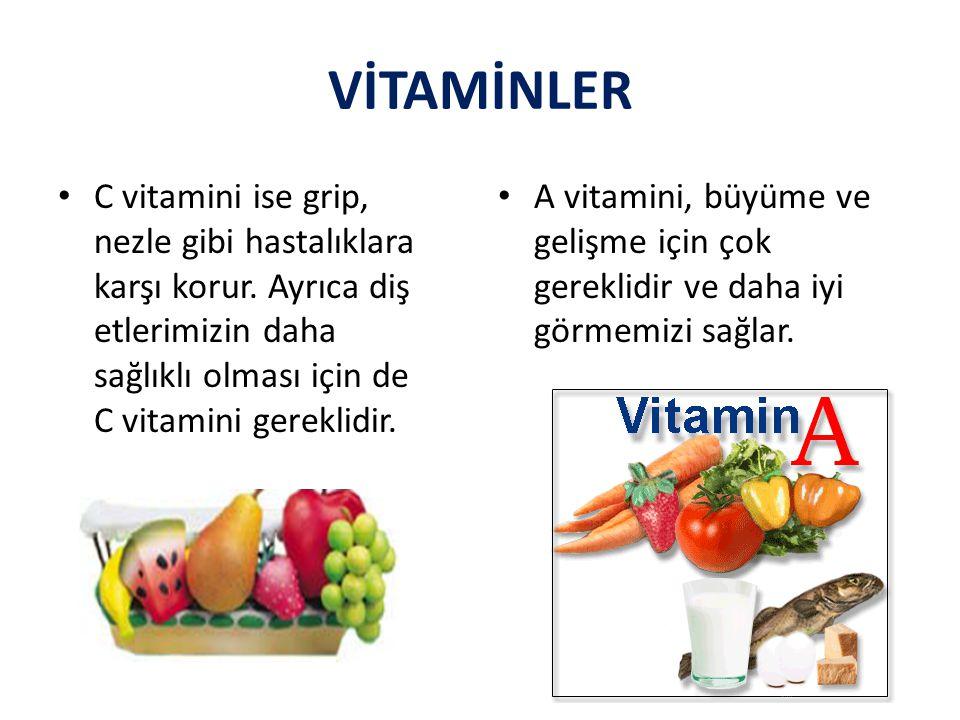 VİTAMİNLER C vitamini ise grip, nezle gibi hastalıklara karşı korur. Ayrıca diş etlerimizin daha sağlıklı olması için de C vitamini gereklidir. A vita