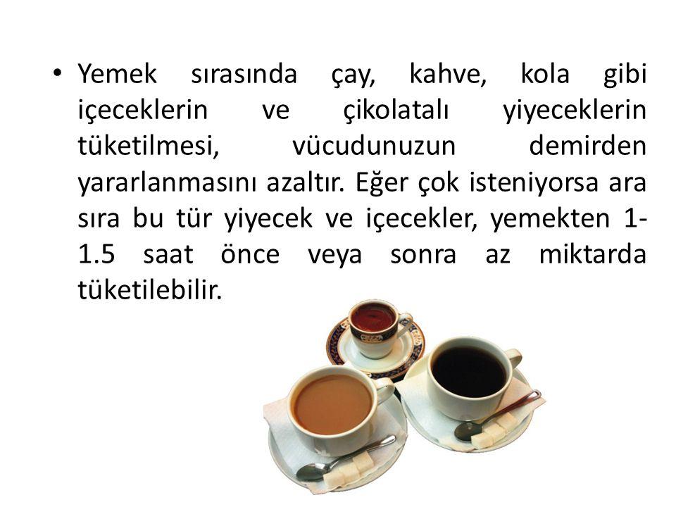 Yemek sırasında çay, kahve, kola gibi içeceklerin ve çikolatalı yiyeceklerin tüketilmesi, vücudunuzun demirden yararlanmasını azaltır. Eğer çok isteni