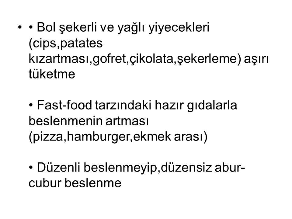 Bol şekerli ve yağlı yiyecekleri (cips,patates kızartması,gofret,çikolata,şekerleme) aşırı tüketme Fast-food tarzındaki hazır gıdalarla beslenmenin ar