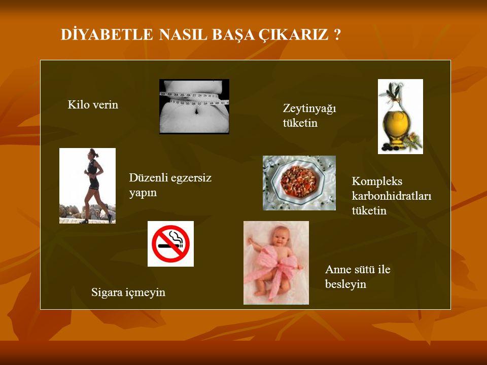 Kilo verin Düzenli egzersiz yapın Sigara içmeyin Zeytinyağı tüketin Kompleks karbonhidratları tüketin Anne sütü ile besleyin DİYABETLE NASIL BAŞA ÇIKA